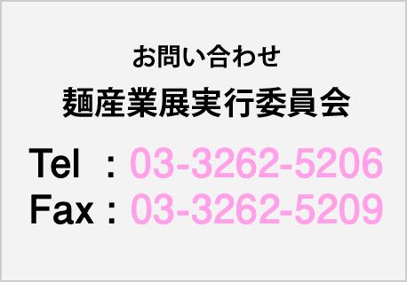 お問い合わせ 麺産業展実行委員会 Tel:03-3262-5206 Fax:03-3262-5209